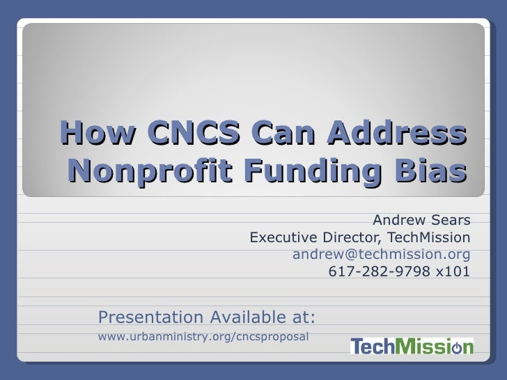 Andrew Sears Executive Director, TechMission [email_address] 617-282-9798 x101 How CNCS Can Address Nonprofit Funding Bias...
