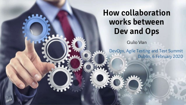 How collaboration works between Dev and Ops Giulio Vian DevOps, Agile Testing and Test Summit Dublin, 6 February 2020
