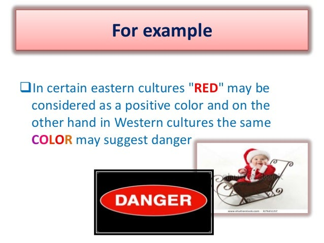"""For exampleIn certain eastern cultures """"RED"""" may beconsidered as a positive color and on theother hand in Western culture..."""