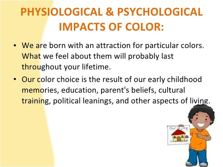 PHYSIOLOGICAL & PSYCHOLOGICAL IMPACTS OF COLOR: <ul><li>We are born with an attraction for particular colors. What we feel...