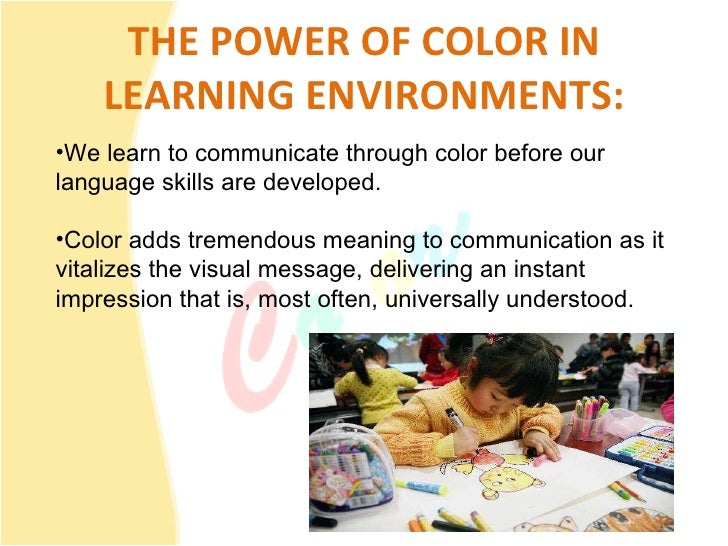 THE POWER OF COLOR IN LEARNING ENVIRONMENTS: <ul><li>We learn to communicate through color before our language skills are ...