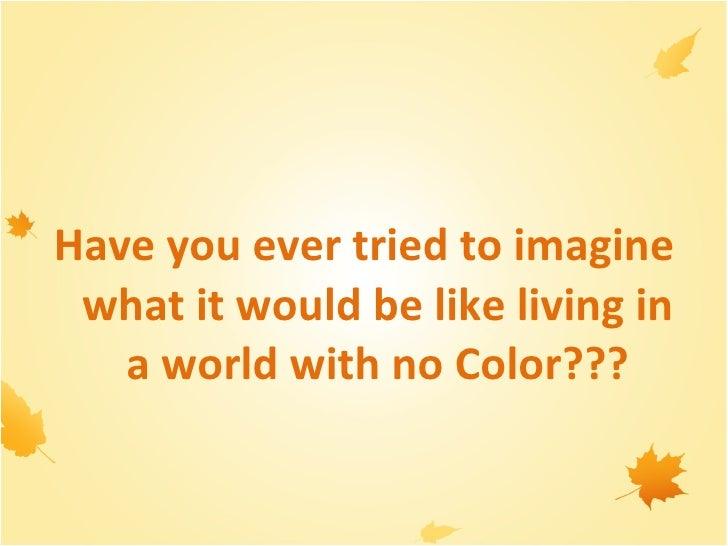 <ul><li> </li></ul><ul><li>Have you ever tried to imagine what it would be like living in a world with no Color??? </li><...