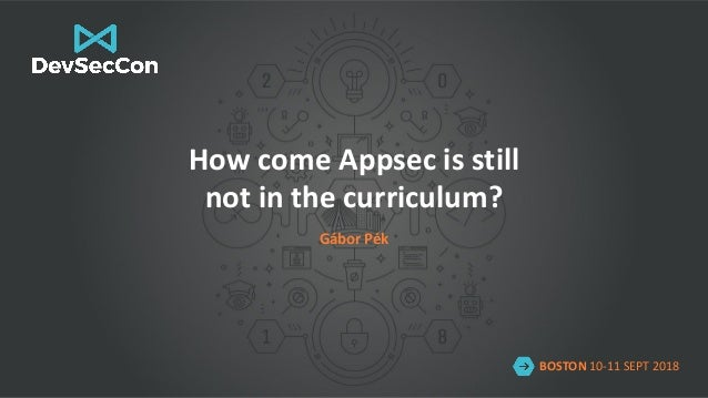 BOSTON 10-11 SEPT 2018 How come Appsec is still not in the curriculum? Gábor Pék