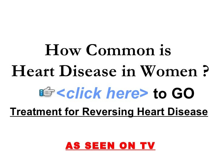 Treatment for Reversing Heart Disease   AS SEEN ON TV How Common is  Heart Disease in Women ? < click here >   to   GO