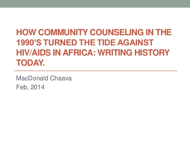 HOW COMMUNITY COUNSELING IN THE 1990'S TURNED THE TIDE AGAINST HIV/AIDS IN AFRICA: WRITING HISTORY TODAY. MacDonald Chaava...