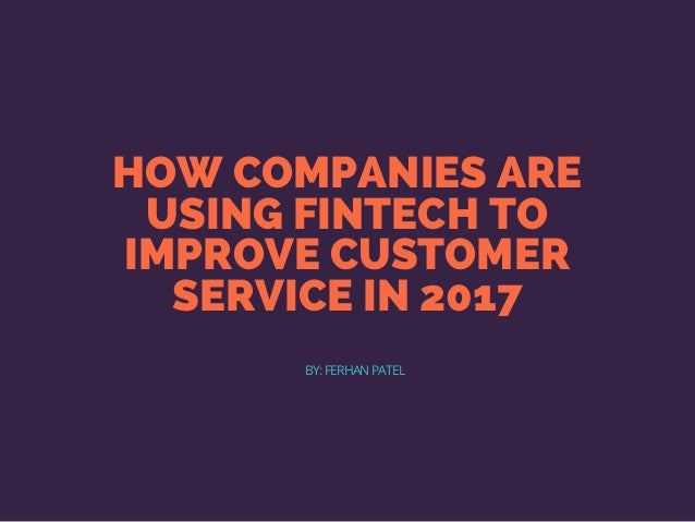 HOW COMPANIES ARE USING FINTECH TO IMPROVE CUSTOMER SERVICE IN 2017 BY: FERHAN PATEL