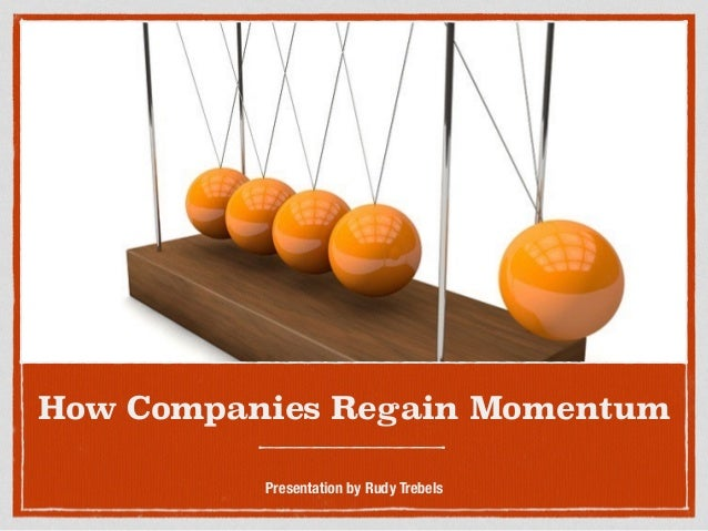 How Companies Regain Momentum Presentation by Rudy Trebels