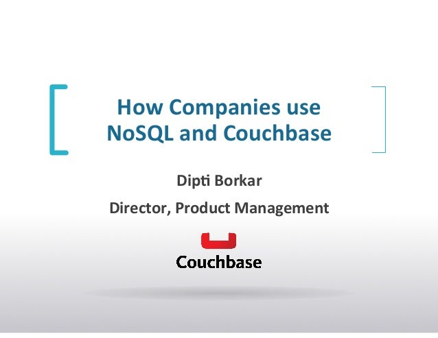 How	   Companies	   use	   	    NoSQL	   and	   Couchbase	   	    Dip7	   Borkar	    Director,	   Product	   Management