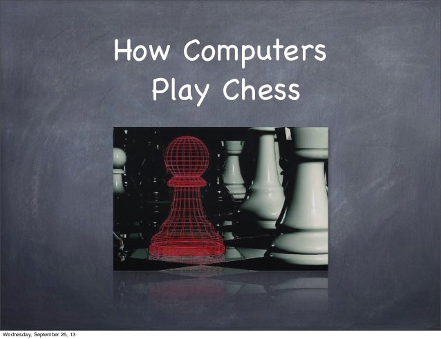 How Computers Play Chess Wednesday, September 25, 13