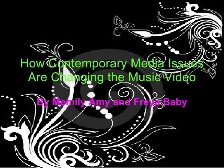 How Contemporary Media Issues Are Changing the Music Video By Memily Amy and Freya Baby