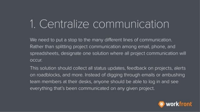 1. Centralize communication We need to put a stop to the many different lines of communication. Rather than splitting proj...