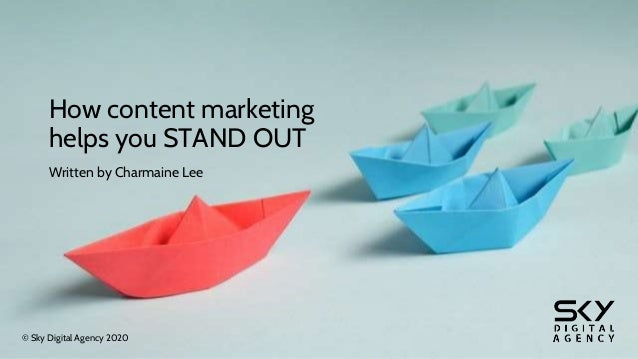 How content marketing helps you STAND OUT Written by Charmaine Lee © Sky Digital Agency 2020