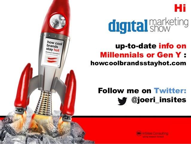 Hi up-to-date info on Millennials or Gen Y :  howcoolbrandsstayhot.com  Follow me on Twitter: @joeri_insites