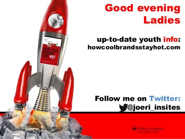 Good evening Ladies up-to-date youth info:  howcoolbrandsstayhot.com  Follow me on Twitter: @joeri_insites