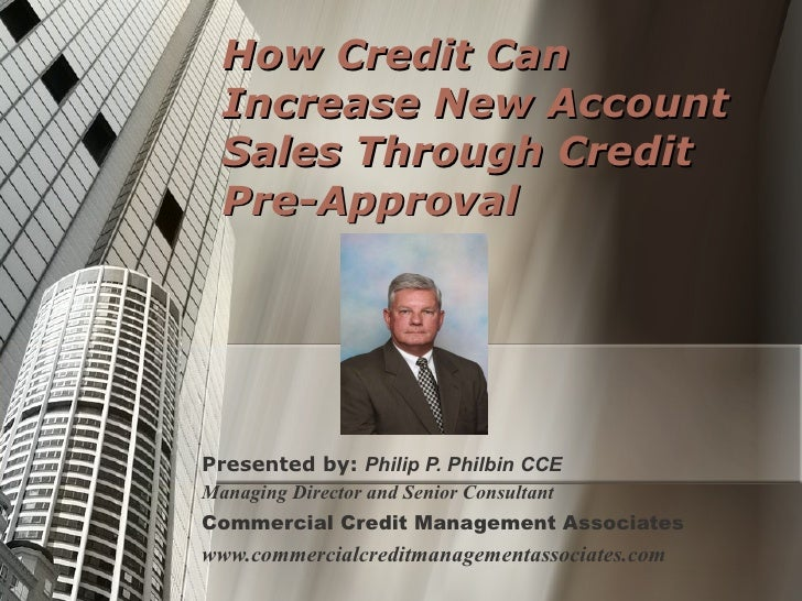 How Credit Can Increase New Account Sales Through Credit Pre-Approval Presented by:  Philip P. Philbin CCE Managing Direct...