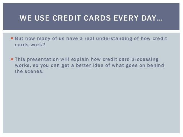  But how many of us have a real understanding of how credit cards work?  This presentation will explain how credit card ...