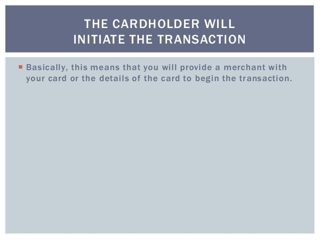  Basically, this means that you will provide a merchant with your card or the details of the card to begin the transactio...