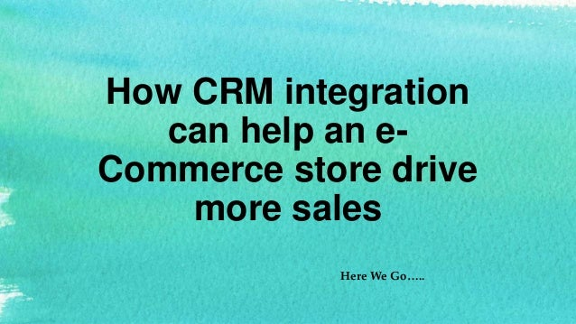 How CRM integration can help an e- Commerce store drive more sales Here We Go…..