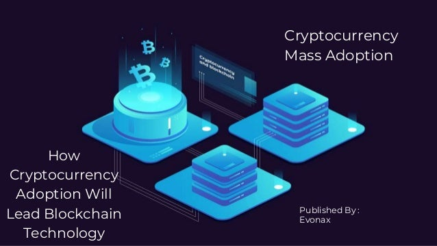 How Cryptocurrency Adoption Will Lead Blockchain Technology Cryptocurrency Mass Adoption Published By : Evonax