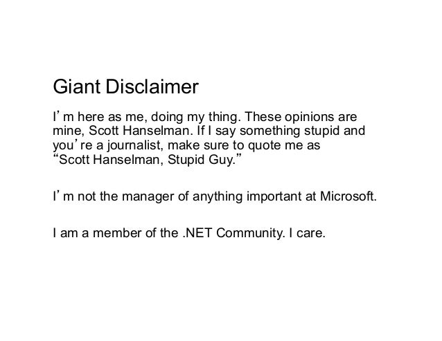 Giant DisclaimerI'm here as me, doing my thing. These opinions aremine, Scott Hanselman. If I say something stupid andyou'...