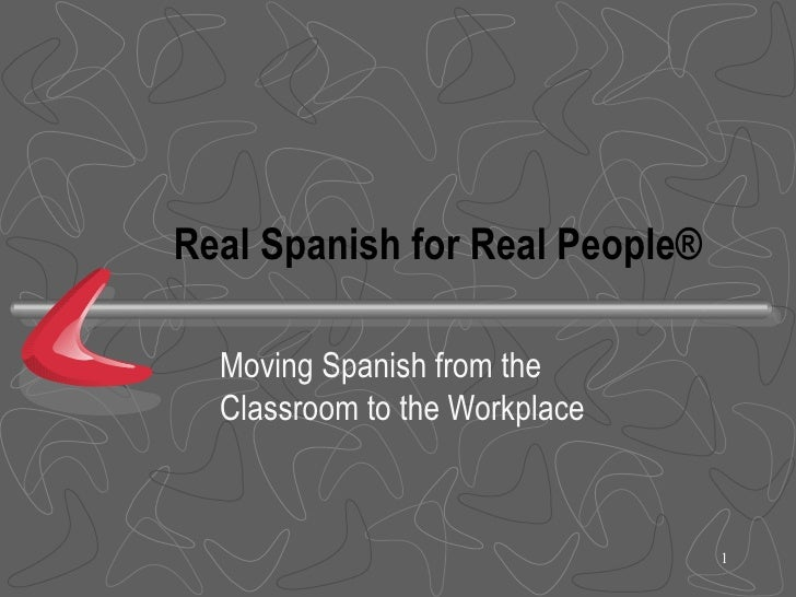 Real Spanish for Real People®    Moving Spanish from the   Classroom to the Workplace                                    1