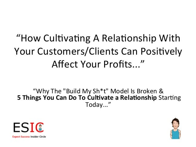 """How	  Cul)va)ng	  A	  Rela)onship	  With	  Your	  Customers/Clients	  Can	  Posi)vely	             Affect	  Your	  Profits...."