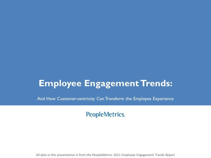Employee Engagement Trends:And How Customer-centricity Can Transform the Employee ExperienceAll data in this presentation ...