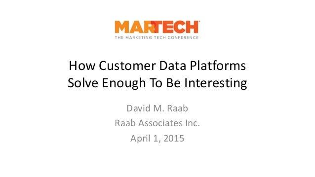 How Customer Data Platforms Solve Enough To Be Interesting David M. Raab Raab Associates Inc. April 1, 2015