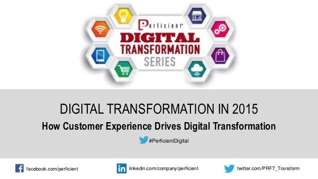 DIGITAL TRANSFORMATION IN 2015 How Customer Experience Drives Digital Transformation #PerficientDigital facebook.com/perfi...