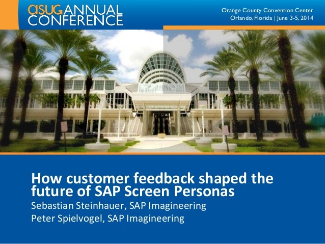 Orange County Convention Center Orlando, Florida | June 3-5, 2014 How customer feedback shaped the future of SAP Screen Pe...