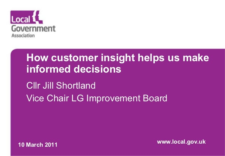 How customer insight helps us make informed decisions Cllr Jill Shortland Vice Chair LG Improvement Board 10 March 2011 ww...