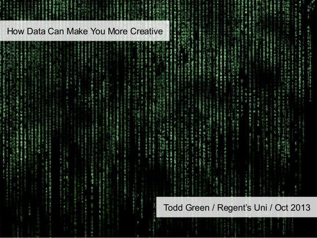 How Data Can Make You More Creative  Todd Green / Regent's Uni / Oct 2013