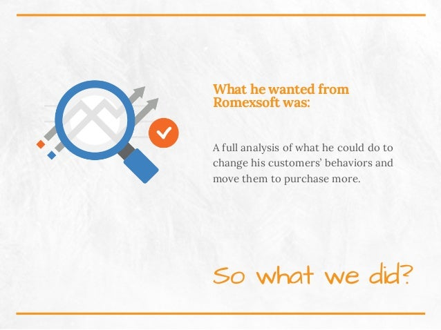 What he wanted from Romexsoft was: A full analysis of what he could do to change his customers' behaviors and move them to...