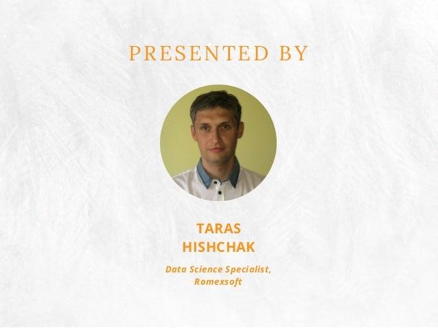 PRESENTED BY TARAS HISHCHAK Data Science Specialist, Romexsoft