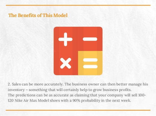 The Benefits of This Model 2. Sales can be more accurately. The business owner can then better manage his inventory – some...