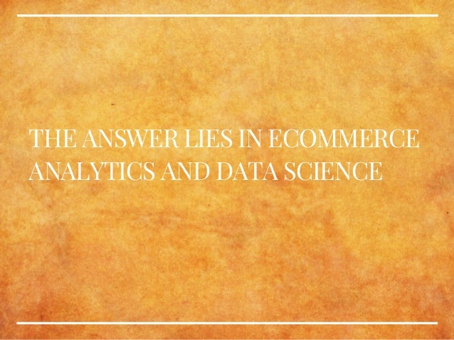THE ANSWER LIES IN ECOMMERCE ANALYTICS AND DATA SCIENCE