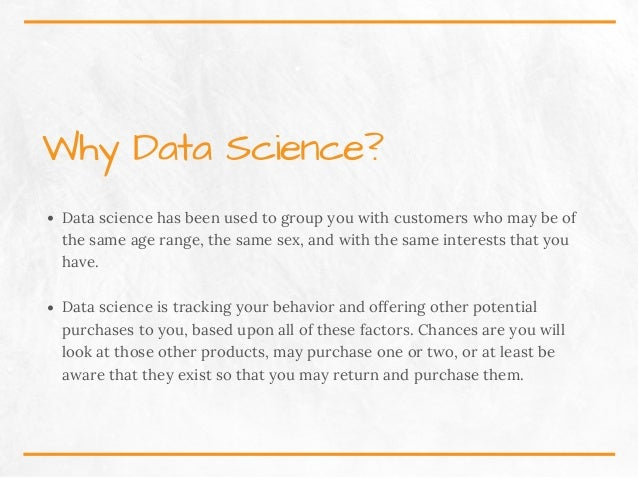 WhyDataScience? Data science has been used to group you with customers who may be of the same age range, the same sex, a...