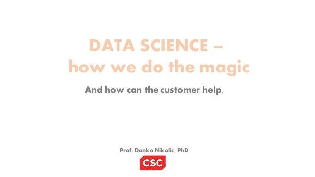 DATA SCIENCE – how we do the magic And how can the customer help. Prof. Danko Nikolic, PhD