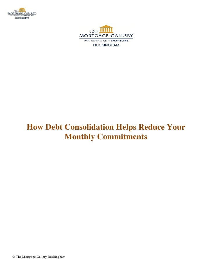 How Debt Consolidation Helps Reduce Your                 Monthly Commitments© The Mortgage Gallery Rockingham