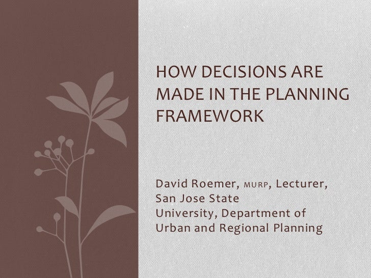 HOW DECISIONS AREMADE IN THE PLANNINGFRAMEWORKDavid Roemer, MURP , Lecturer,San Jose StateUniversity, Department ofUrban a...