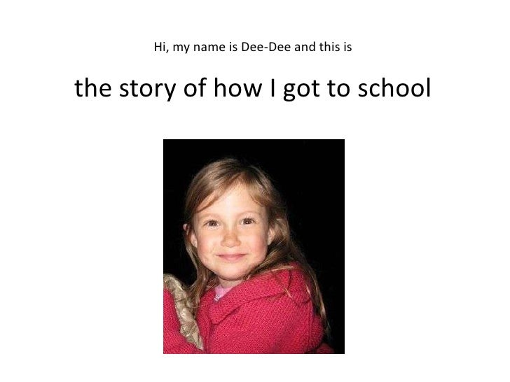 Hi, my name is Dee-Dee and this is   the story of how I got to school