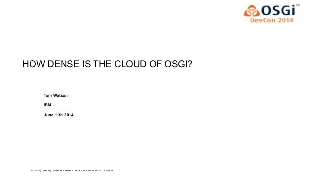 © 2014 by IBM Corp.; Licensed under the Creative Commons Att. Nc Nd 2.5 license HOW DENSE IS THE CLOUD OF OSGI? Tom Watson...