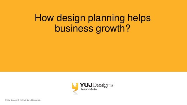 © YUJ Designs 2018. Confidential Document. How design planning helps business growth?