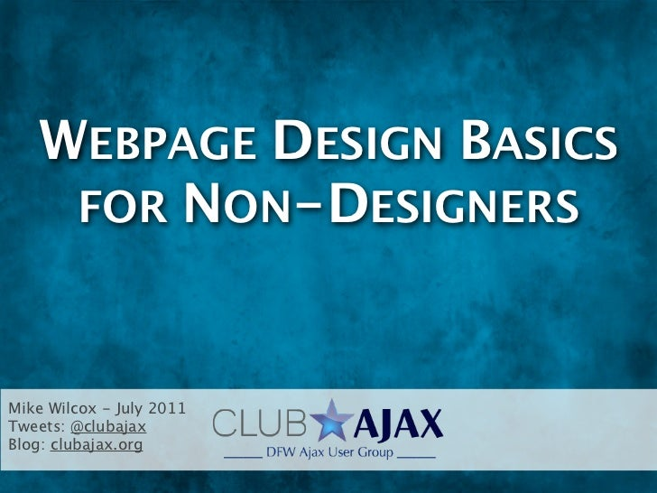 WEBPAGE DESIGN BASICS    FOR NON-DESIGNERSMike Wilcox - July 2011Tweets: @clubajaxBlog: clubajax.org