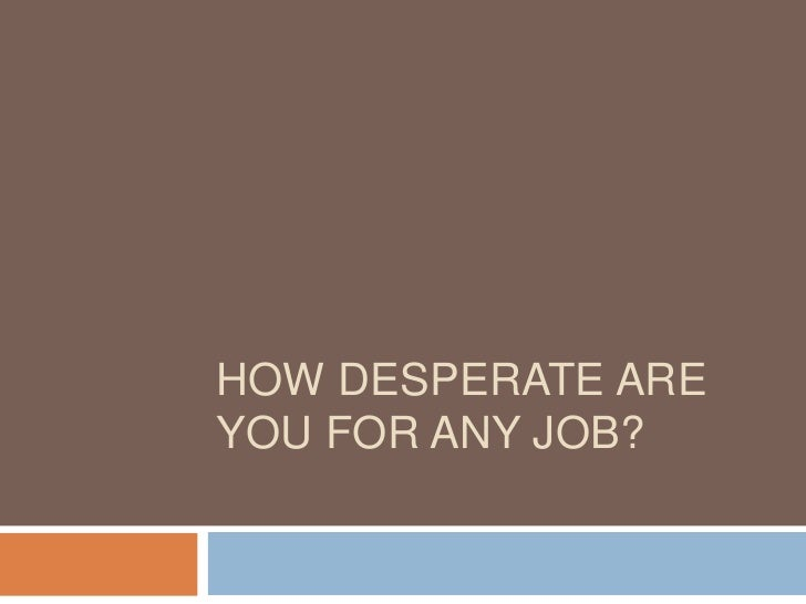How desperate are you for any job?<br />