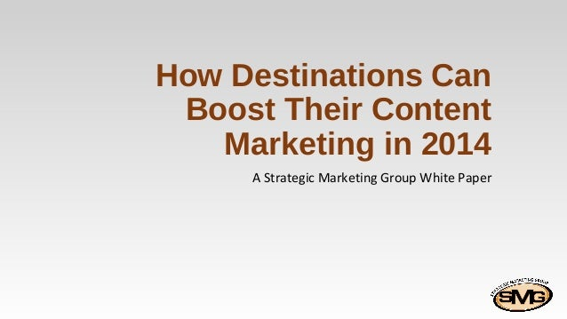 How Destinations Can Boost Their Content Marketing in 2014 A Strategic Marketing Group White Paper