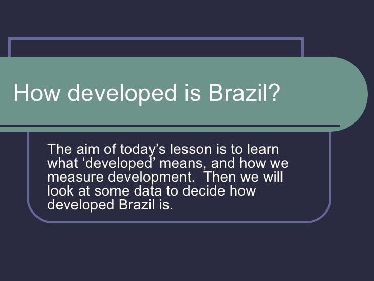 How developed is Brazil? The aim of today's lesson is to learn what 'developed' means, and how we measure development.  Th...