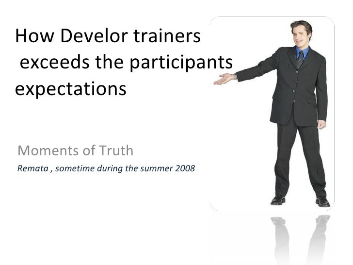 How Develor trainers  exceeds the participants expectations Moments of Truth Remata , sometime during the summer 2008