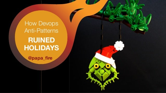 How Devops Anti-Patterns RUINED HOLIDAYS @papa_fire