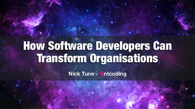 How Software Developers Can Transform Organisations Nick Tune - @ntcoding